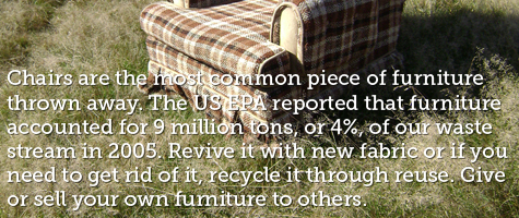 Chairs are the most common piece of furniture thrown away.  The US EPA reported that furniture accounted for 9 million tons, or 4 percent, of our waste stream in 2005.  Revive it with new fabric or if you need to get rid of it, recycle it through reuse. Give or sell your own furniture to others.