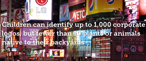 Children can identify up to 1000 corporate logos but fewer than 10 plants or animals native to their backyards.